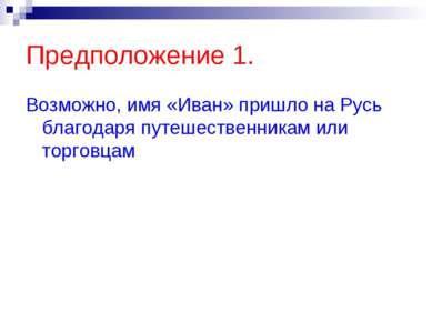 Предположение 1. Возможно, имя «Иван» пришло на Русь благодаря путешественник...