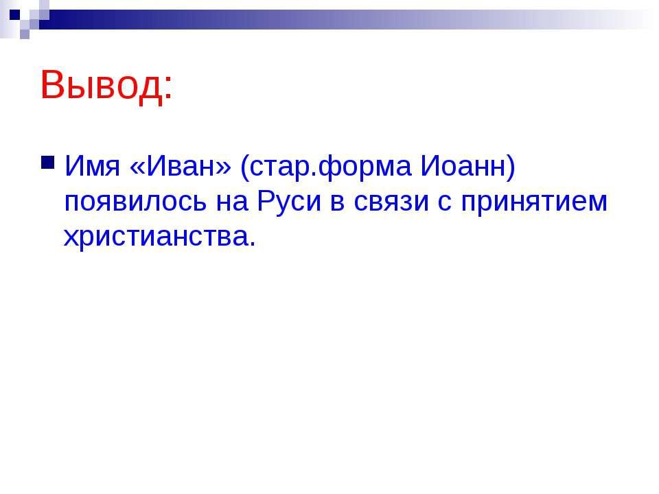 Вывод: Имя «Иван» (стар.форма Иоанн) появилось на Руси в связи с принятием хр...