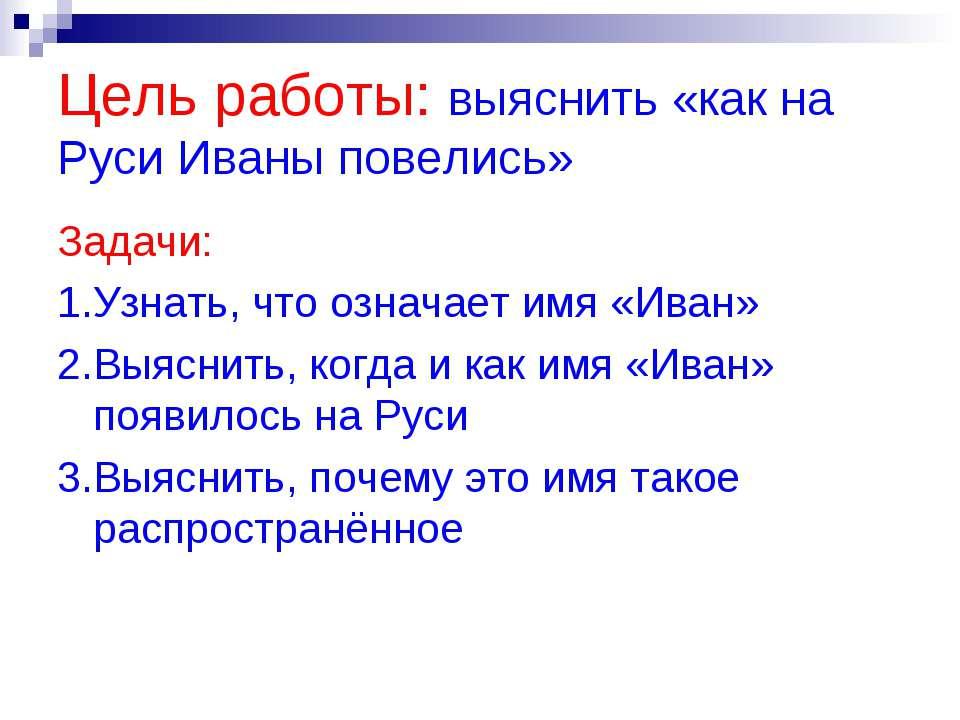 Цель работы: выяснить «как на Руси Иваны повелись» Задачи: 1.Узнать, что озна...