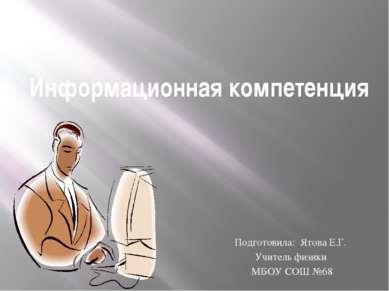 Информационная компетенция Подготовила: Ятова Е.Г. Учитель физики МБОУ СОШ №68
