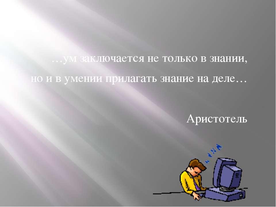 …ум заключается не только в знании, но и в умении прилагать знание на деле… А...