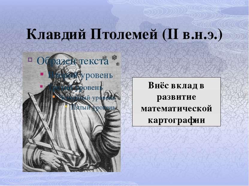 Клавдий Птолемей (II в.н.э.) Внёс вклад в развитие математической картографии