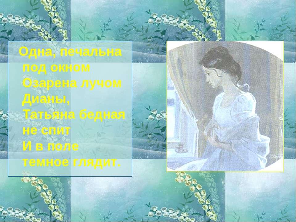 Одна, печальна под окном Озарена лучом Дианы, Татьяна бедная не спит И в поле...