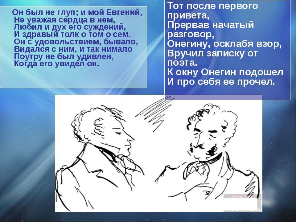 Он был не глуп; и мой Евгений, Не уважая сердца в нем, Любил и дух его сужден...