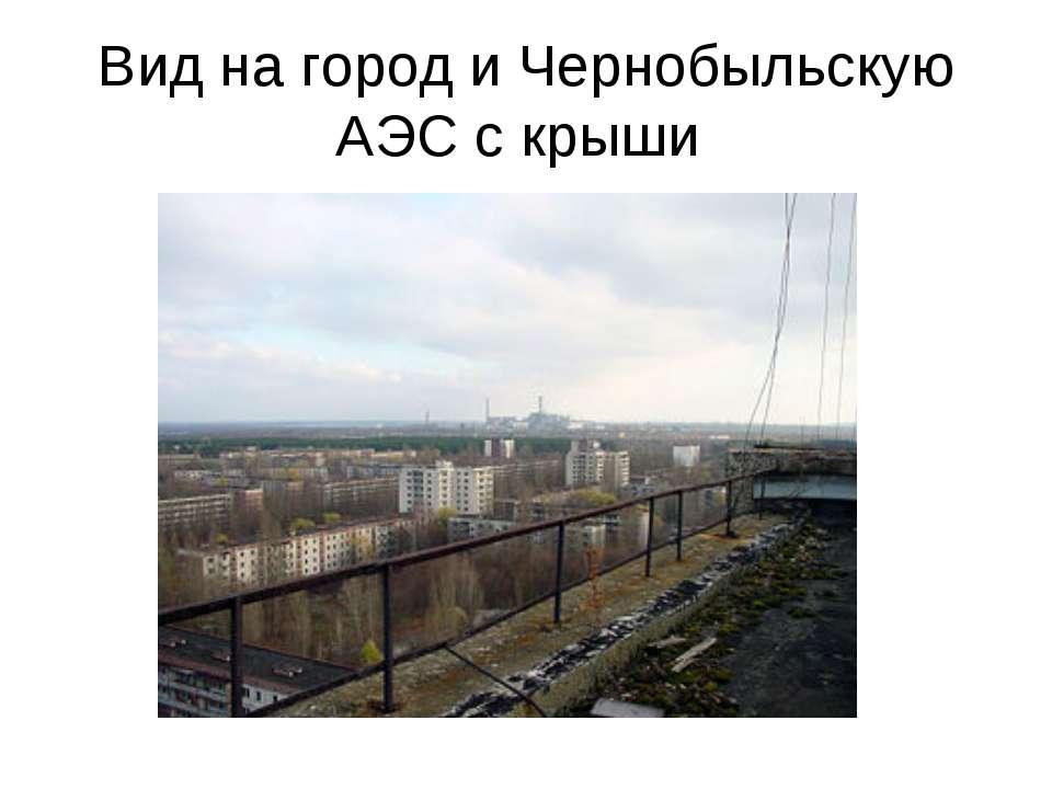 Вид на город и Чернобыльскую АЭС с крыши