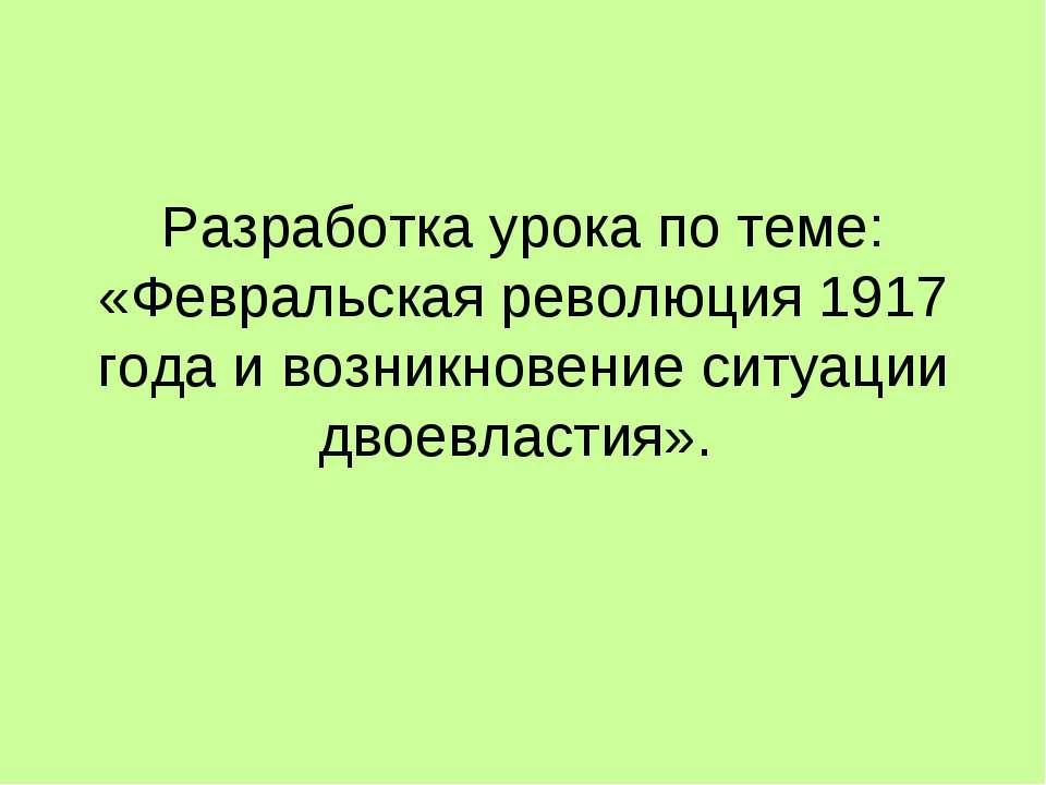 Разработка урока по теме: «Февральская революция 1917 года и возникновение си...