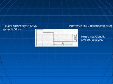 Точить заготовку Ø 12 мм длиной 30 мм Инструменты и приспособления Резец прох...