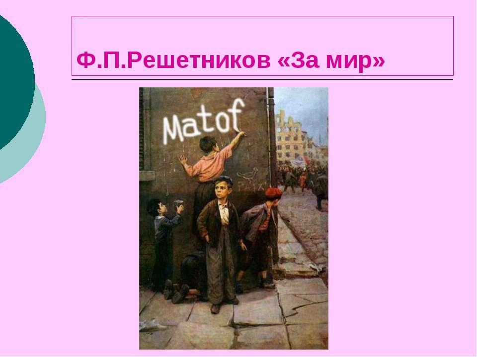 Ф.П.Решетников «За мир»