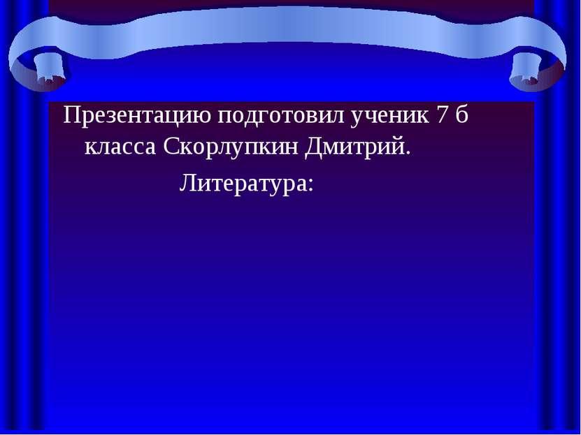 Презентацию подготовил ученик 7 б класса Скорлупкин Дмитрий. Литература: