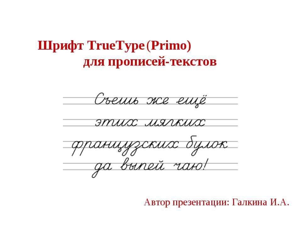 Шрифт TrueType (Primo) для прописей-текстов Автор презентации: Галкина И.А.