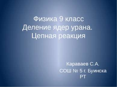 Физика 9 класс Деление ядер урана. Цепная реакция Караваев С.А. СОШ № 5 г. Бу...