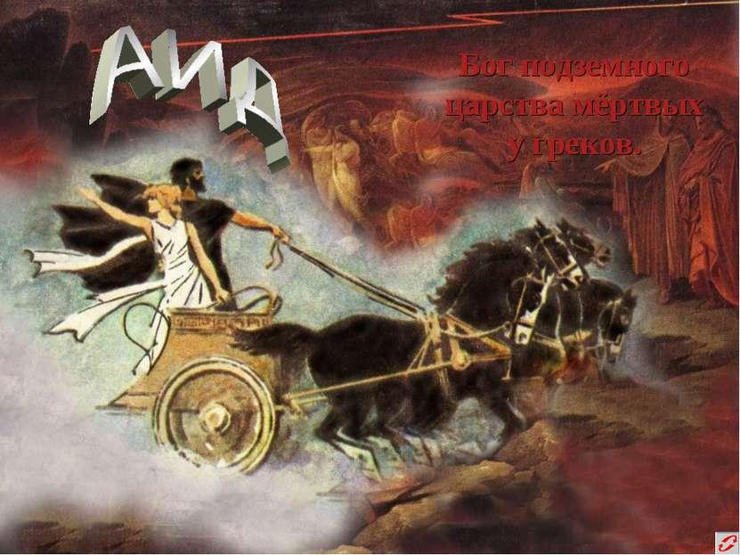 Бог подземного царства мёртвых у греков.
