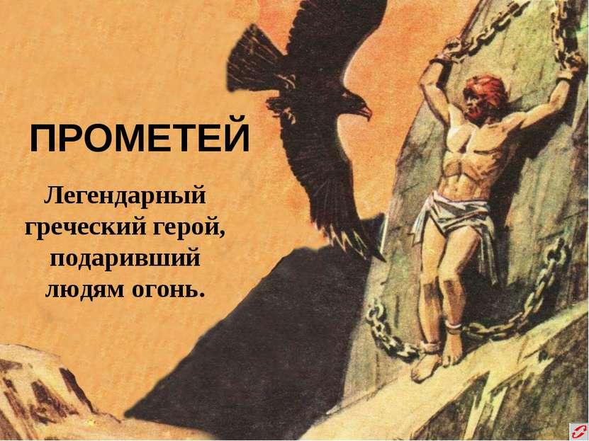 ПРОМЕТЕЙ Легендарный греческий герой, подаривший людям огонь.