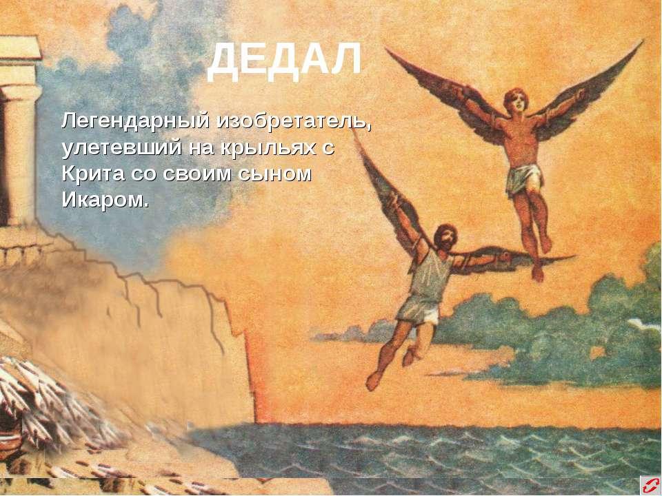ДЕДАЛ Легендарный изобретатель, улетевший на крыльях с Крита со своим сыном И...