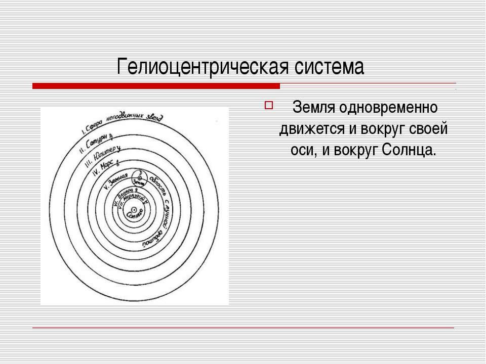 Гелиоцентрическая система Земля одновременно движется и вокруг своей оси, и в...
