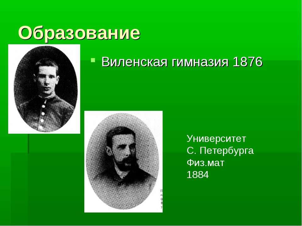 Образование Виленская гимназия 1876 Университет С. Петербурга Физ.мат 1884
