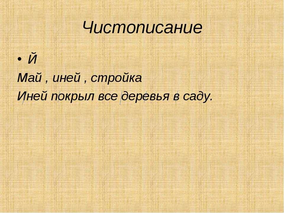 Чистописание Й Май , иней , стройка Иней покрыл все деревья в саду.