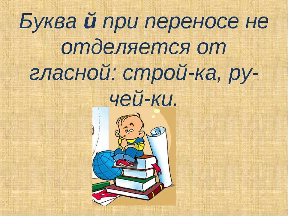 Буква й при переносе не отделяется от гласной: строй-ка, ру-чей-ки.
