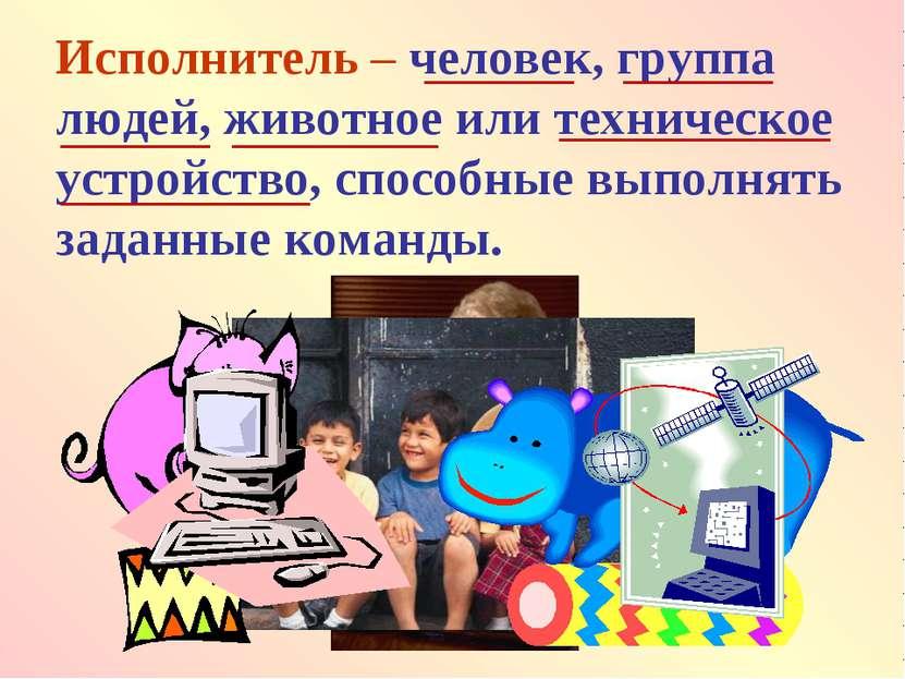 Исполнитель – человек, группа людей, животное или техническое устройство, спо...