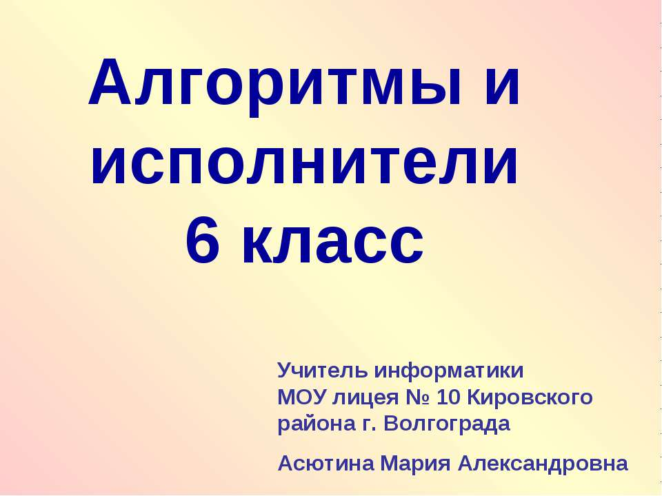 Алгоритмы и исполнители 6 класс Учитель информатики МОУ лицея № 10 Кировского...