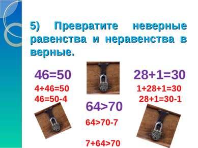 5) Превратите неверные равенства и неравенства в верные. 46=50 28+1=30 64>70 ...