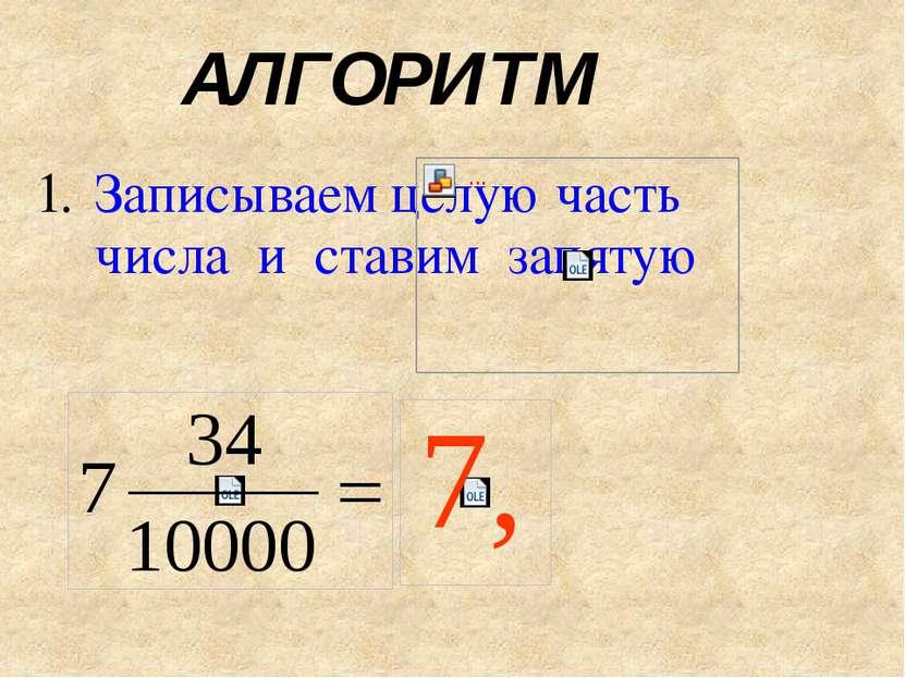 АЛГОРИТМ Записываем целую часть числа и ставим запятую