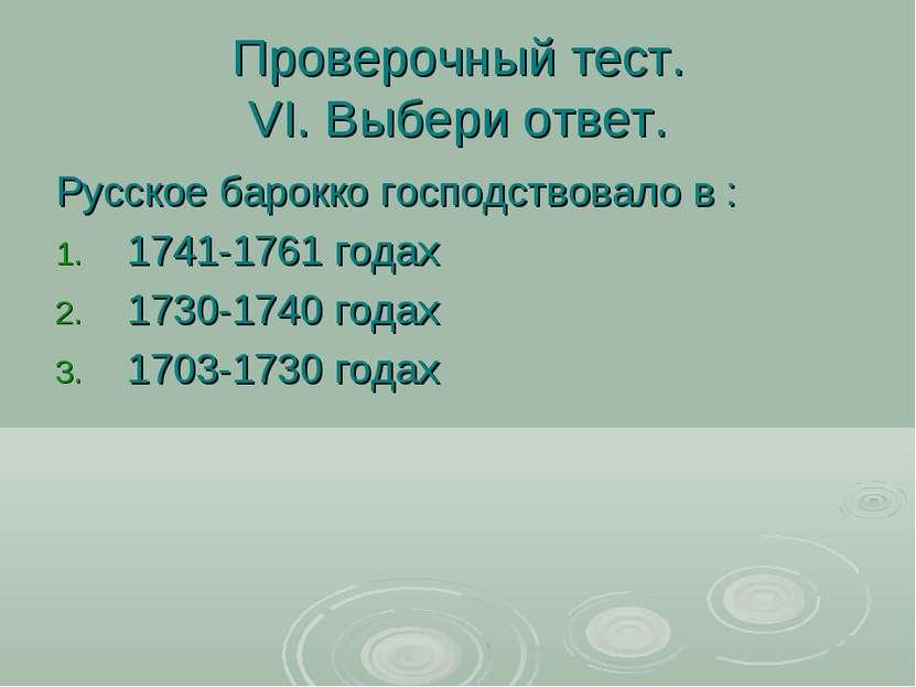 Проверочный тест. VI. Выбери ответ. Русское барокко господствовало в : 1741-1...