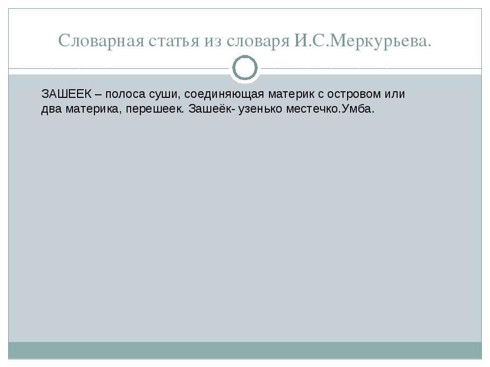 Словарная статья из словаря И.С.Меркурьева. ЗАШЕЕК – полоса суши, соединяющая...