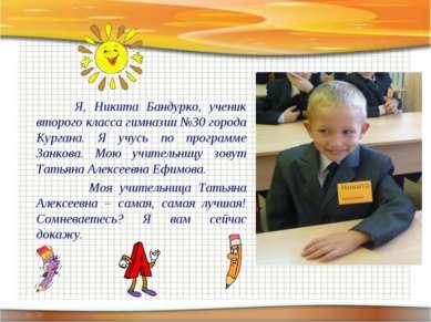 Я, Никита Бандурко, ученик второго класса гимназии №30 города Кургана. Я учус...