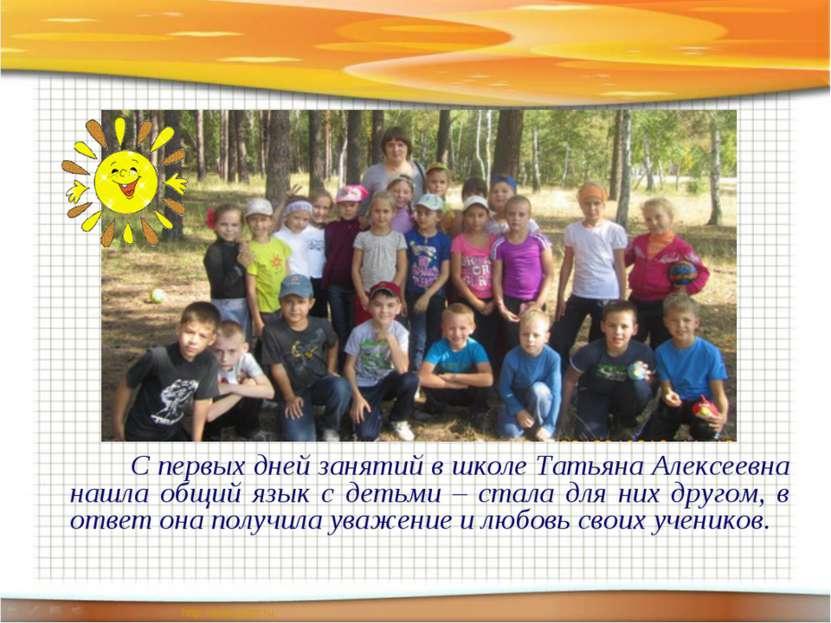 С первых дней занятий в школе Татьяна Алексеевна нашла общий язык с детьми – ...