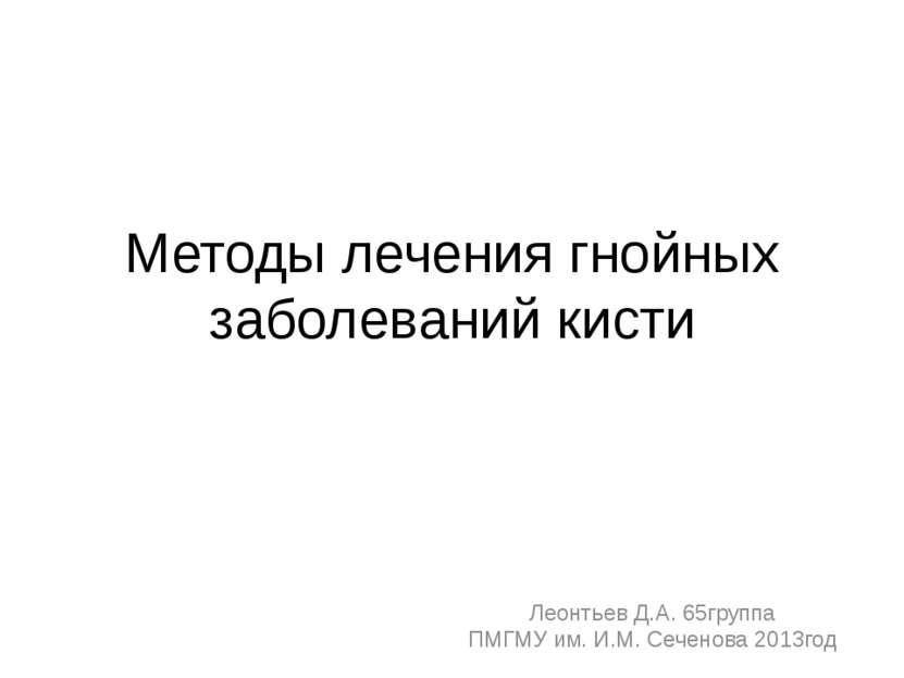 Методы лечения гнойных заболеваний кисти Леонтьев Д.А. 65группа ПМГМУ им. И.М...