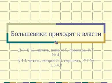 Большевики приходят к власти Д/З: § 12, читать, вопрос 5, пересказ, Р/Т № 4, ...