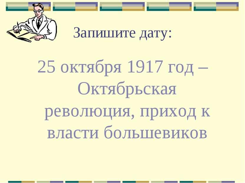 Запишите дату: 25 октября 1917 год – Октябрьская революция, приход к власти б...