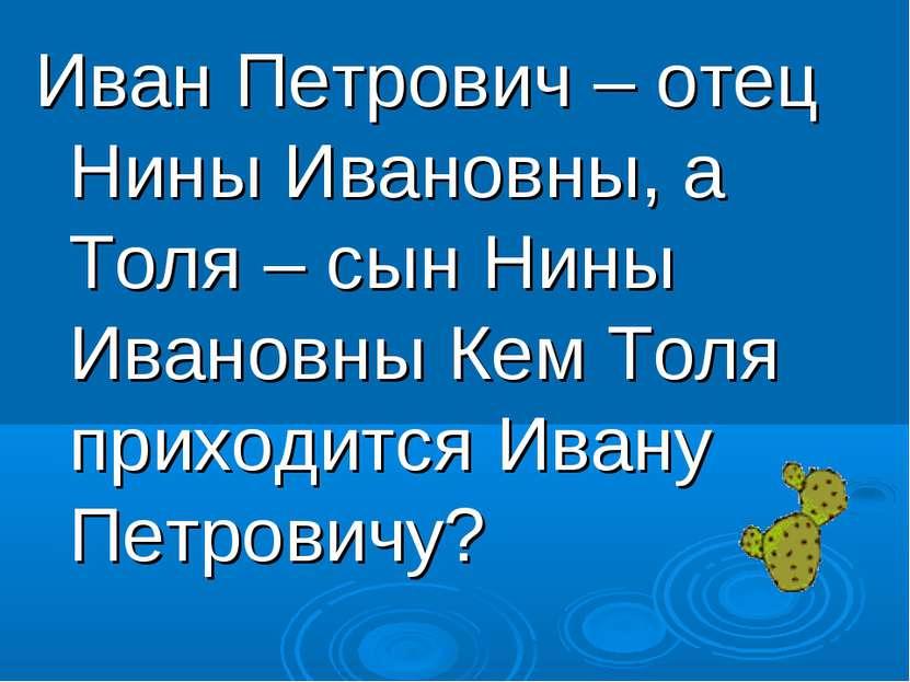 Иван Петрович – отец Нины Ивановны, а Толя – сын Нины Ивановны Кем Толя прихо...