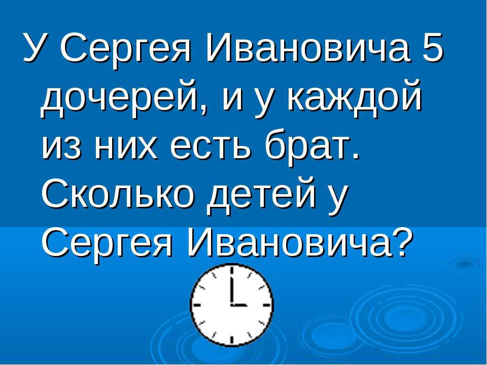 У Сергея Ивановича 5 дочерей, и у каждой из них есть брат. Сколько детей у Се...
