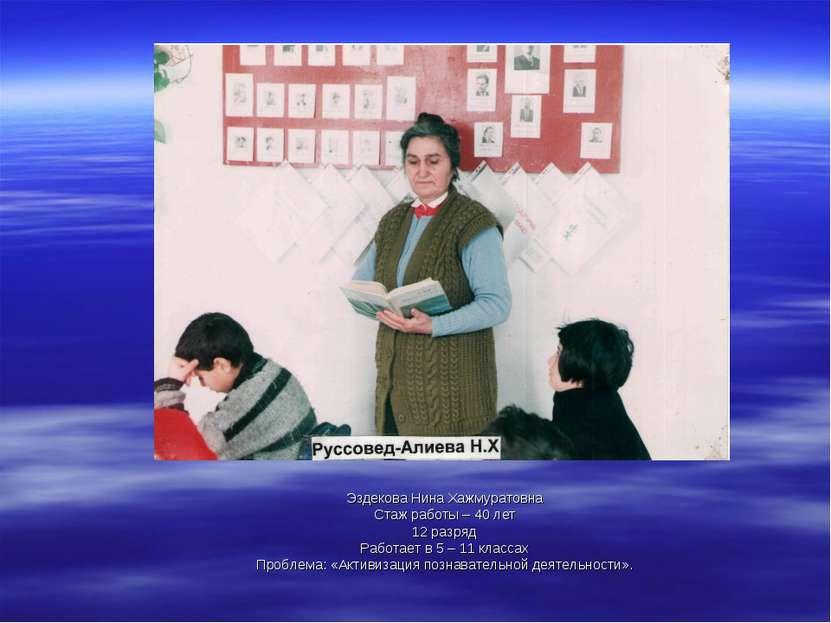 Эздекова Нина Хажмуратовна Стаж работы – 40 лет 12 разряд Работает в 5 – 11 к...