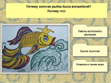 Почему золотая рыбка была волшебной? Потому что: Плавала в синем море Умела и...