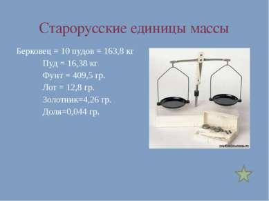 Старорусские единицы массы Берковец = 10 пудов = 163,8 кг Пуд = 16,38 кг Фунт...