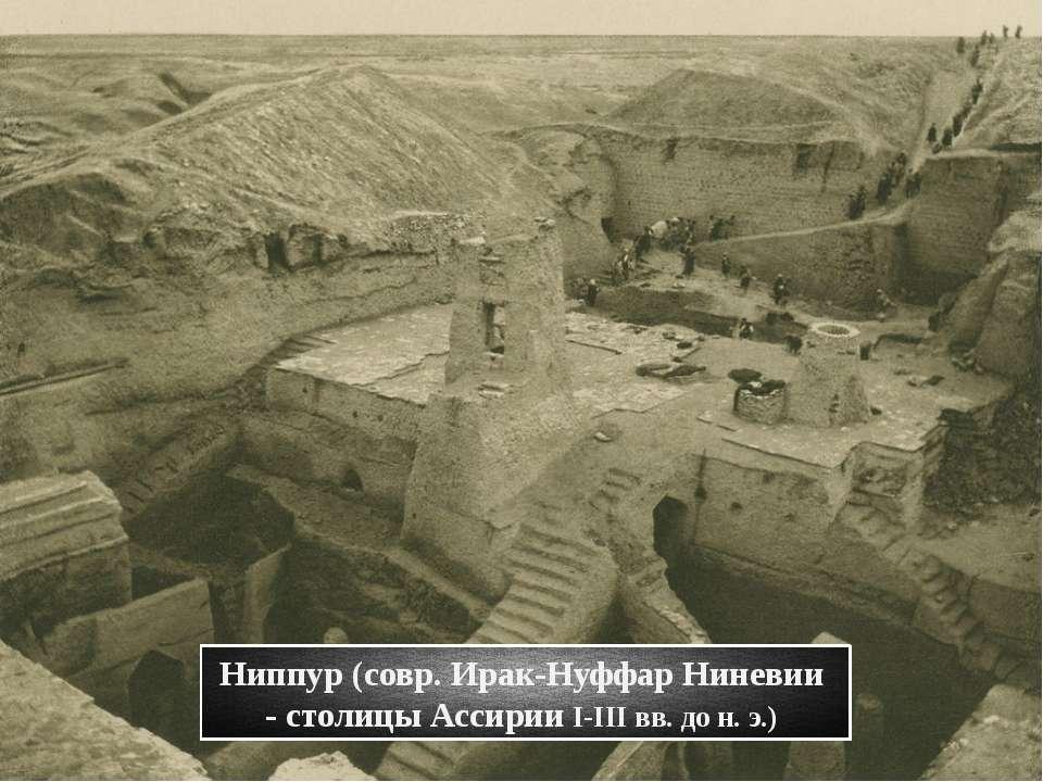 Ниппур(совр. Ирак-Нуффар Ниневии - столицы Ассирии I-III вв. до н. э.)