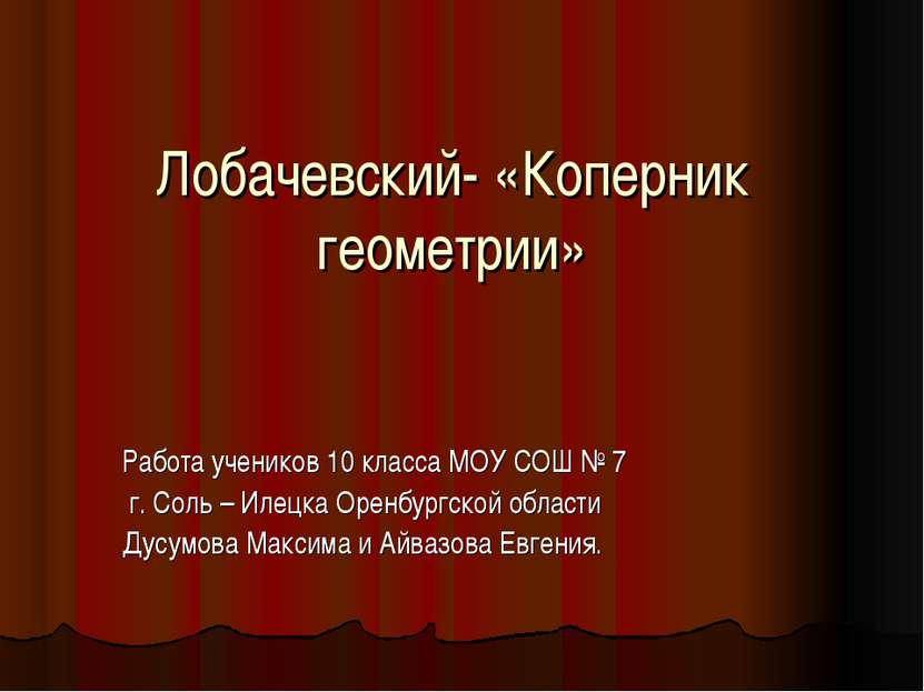 Лобачевский- «Коперник геометрии» Работа учеников 10 класса МОУ СОШ № 7 г. Со...