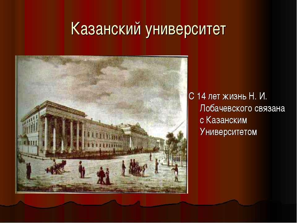 Казанский университет С 14 лет жизнь Н. И. Лобачевского связана с Казанским У...