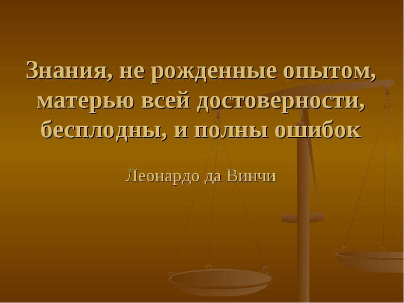 Знания, не рожденные опытом, матерью всей достоверности, бесплодны, и полны о...