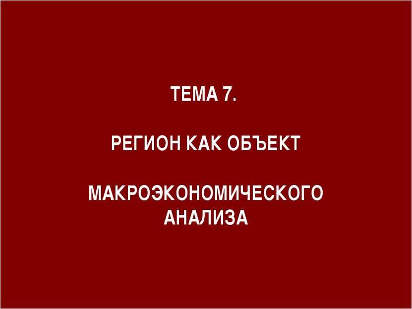ТЕМА 7. РЕГИОН КАК ОБЪЕКТ МАКРОЭКОНОМИЧЕСКОГО АНАЛИЗА