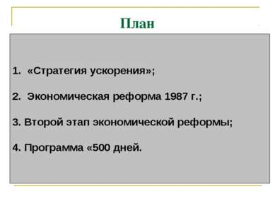 План  1. «Стратегия ускорения»; 2. Экономическая реформа 1987 г.; 3.Второ...