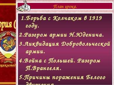 1.Борьба с Колчаком в 1919 году. 2.Разгром армии Н.Юденича. 3.Ликвидация Добр...