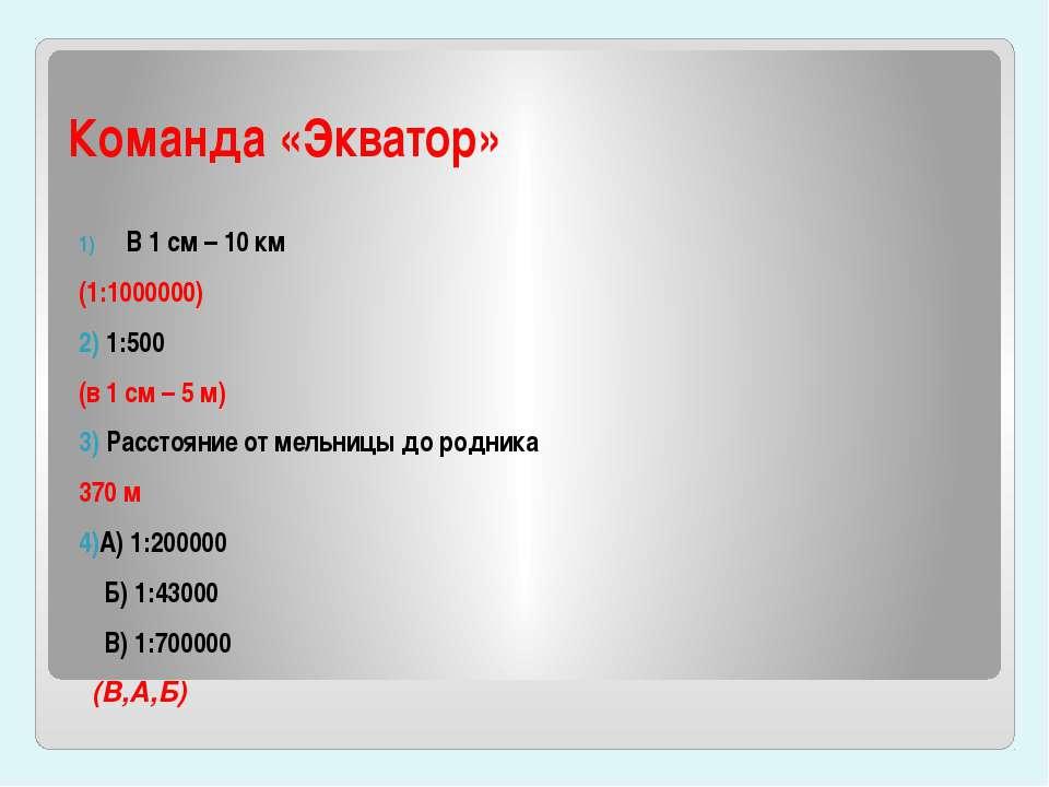 Команда «Экватор» В 1 см – 10 км (1:1000000) 2) 1:500 (в 1 см – 5 м) 3) Расст...