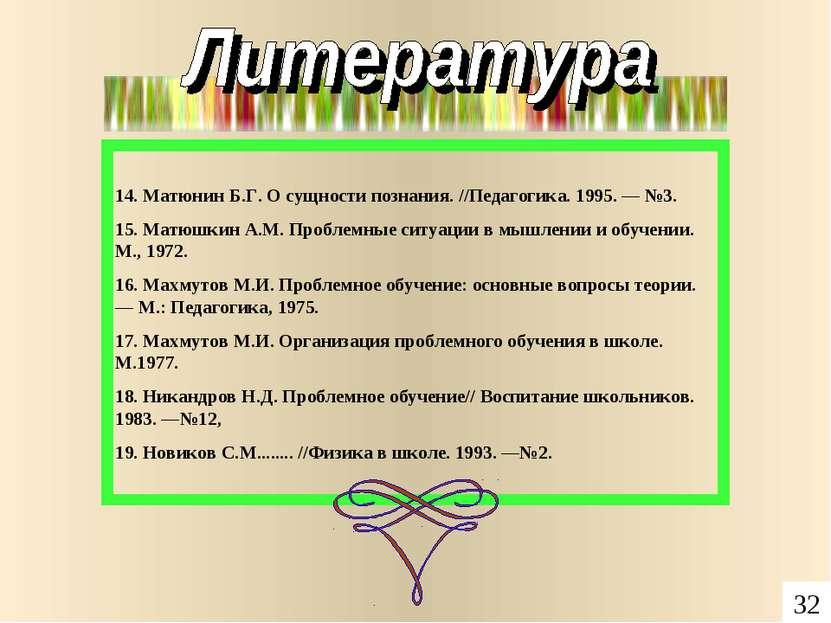 14. Матюнин Б.Г. О сущности познания. //Педагогика. 1995. — №3. 15. Матюшкин ...