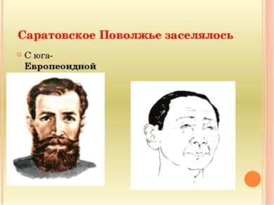 Саратовское Поволжье заселялось С юга- Европеоидной Из-за Урала Монголоидной