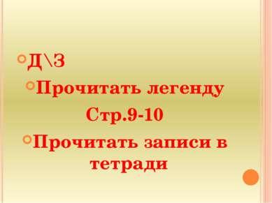 Д\З Прочитать легенду Стр.9-10 Прочитать записи в тетради