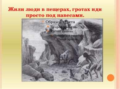 Жили люди в пещерах, гротах иди просто под навесами.
